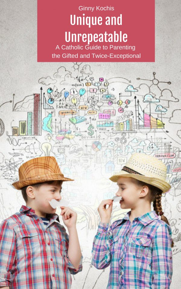 Unique And Unrepeatable A Catholic Guide To Parenting The Gifted And Twice Exceptional
